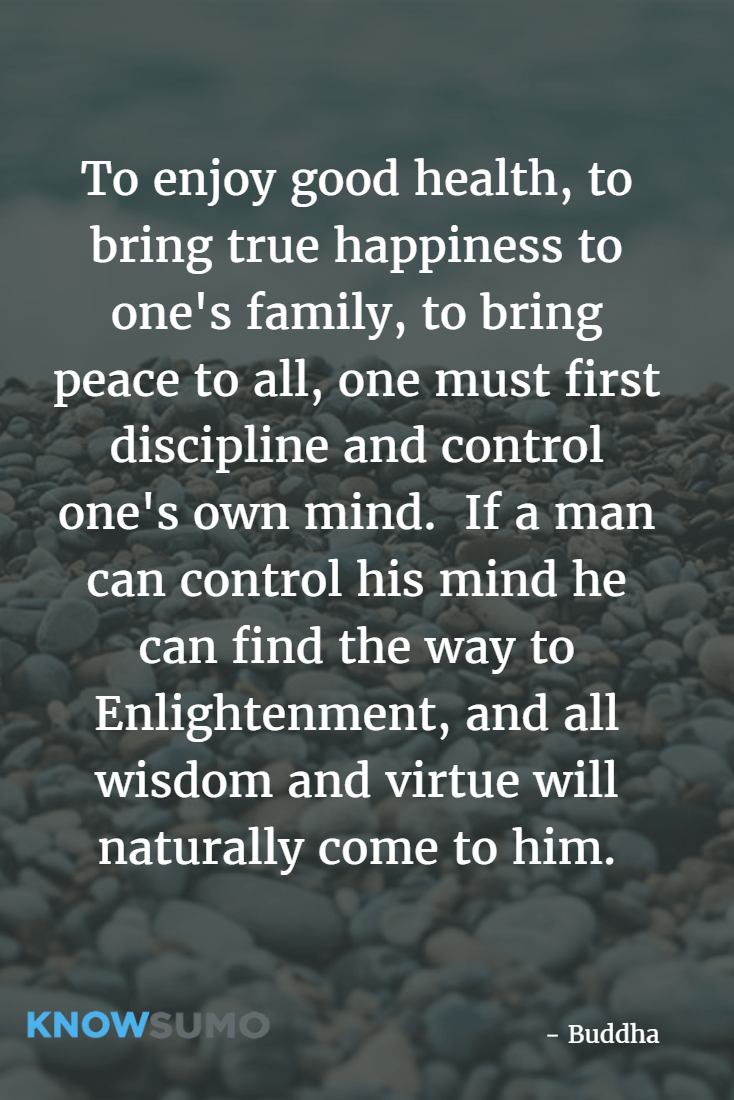 To enjoy good health, to bring true happiness to one's family, to bring peace to all, one must first discipline and control one's own mind.